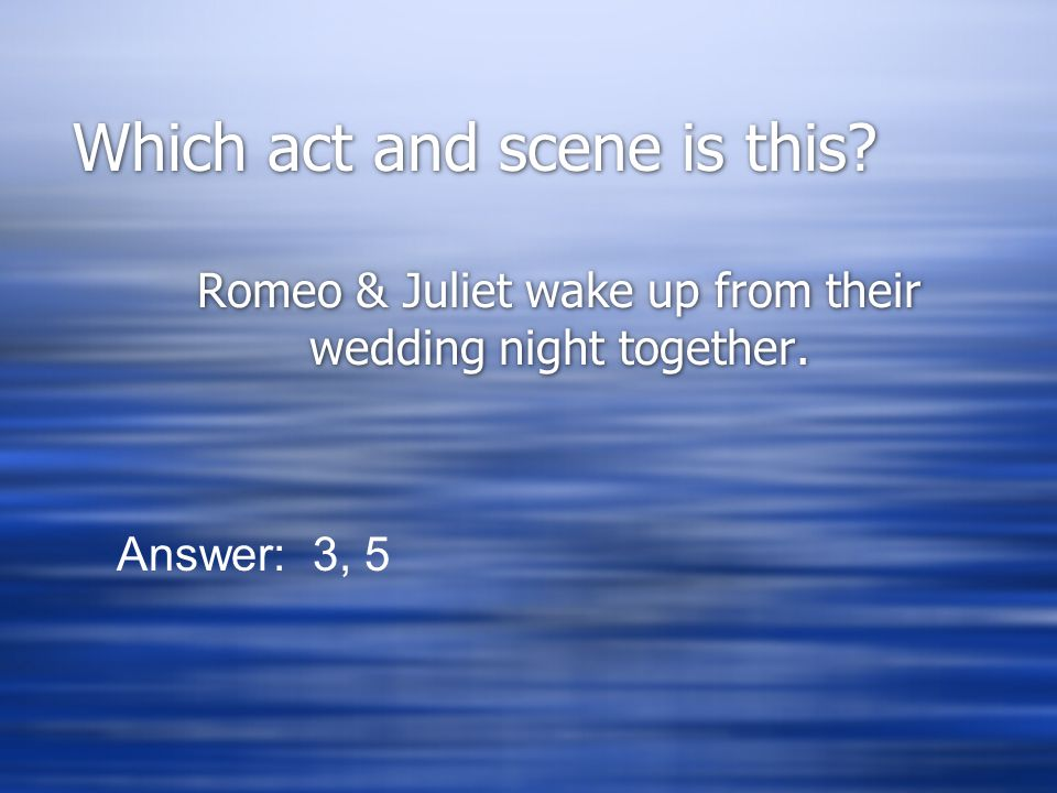 Which act and scene is this? Romeo & Juliet wake up from their wedding night together. Answer: 3, 5