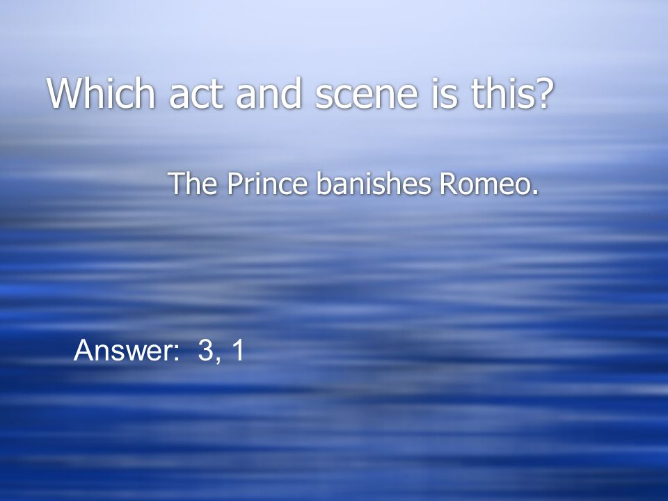 Which act and scene is this The Prince banishes Romeo. Answer: 3, 1