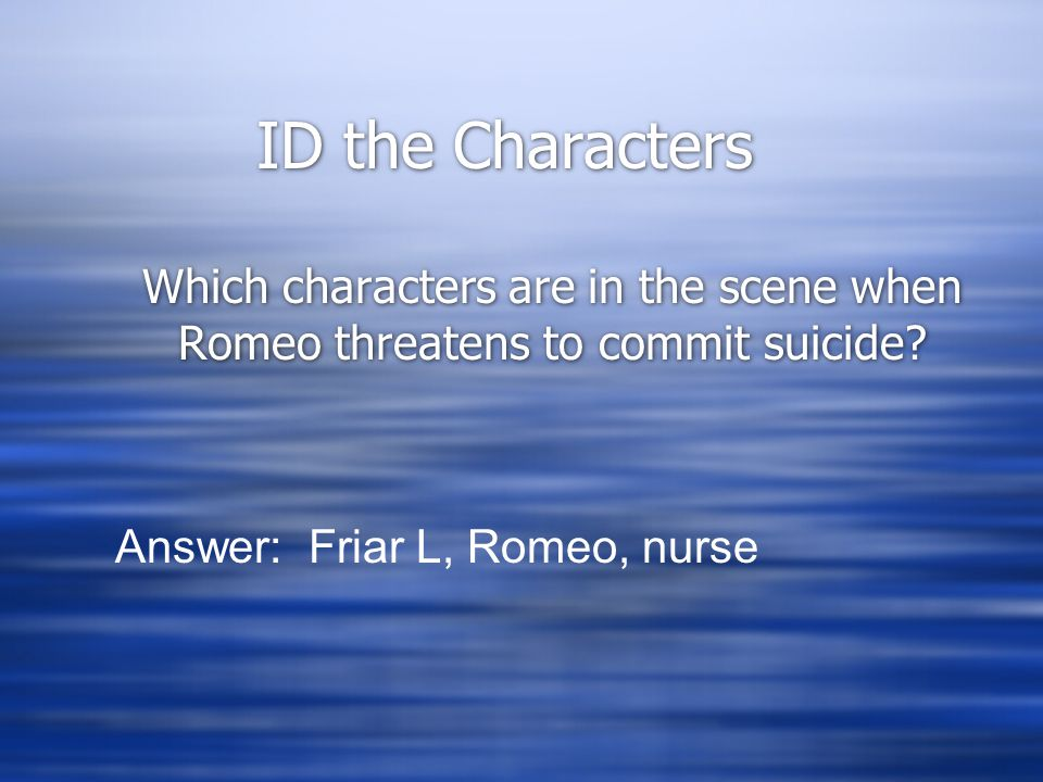 ID the Characters Which characters are in the scene when Romeo threatens to commit suicide? Answer: Friar L, Romeo, nurse
