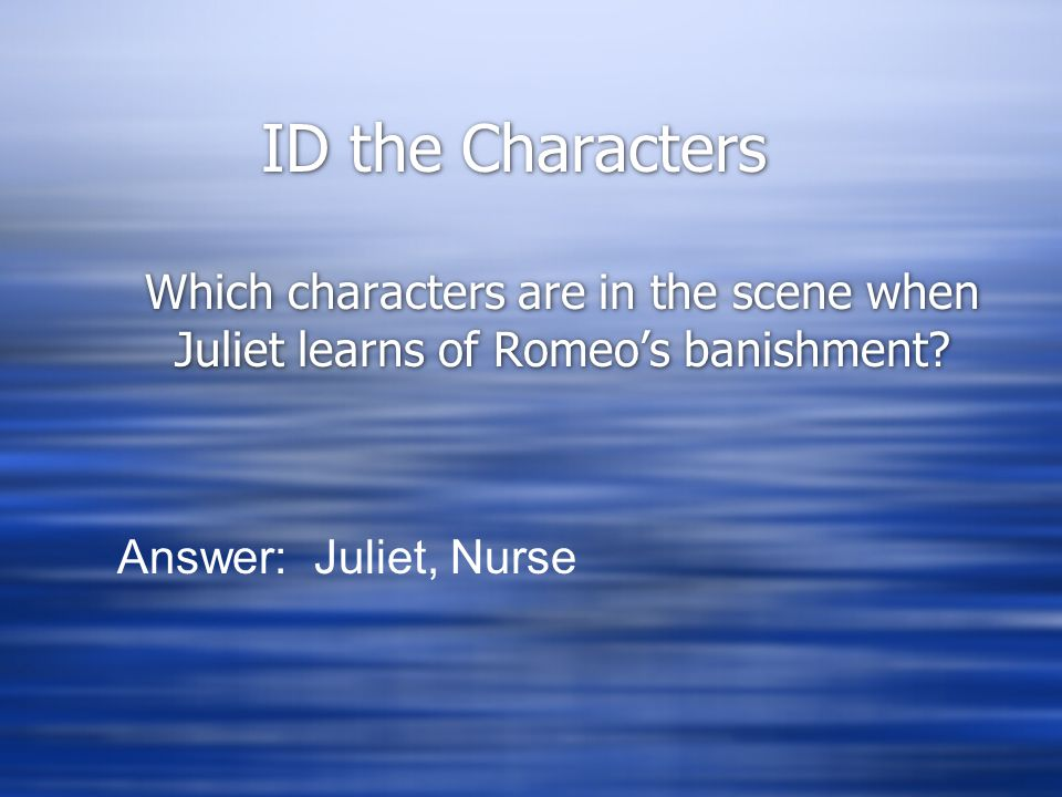 ID the Characters Which characters are in the scene when Juliet learns of Romeo's banishment? Answer: Juliet, Nurse