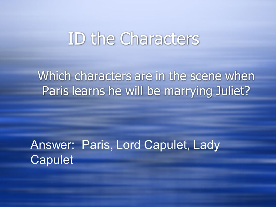 ID the Characters Which characters are in the scene when Paris learns he will be marrying Juliet? Answer: Paris, Lord Capulet, Lady Capulet