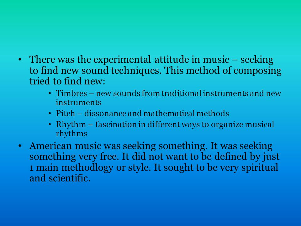 There was the experimental attitude in music – seeking to find new sound techniques.