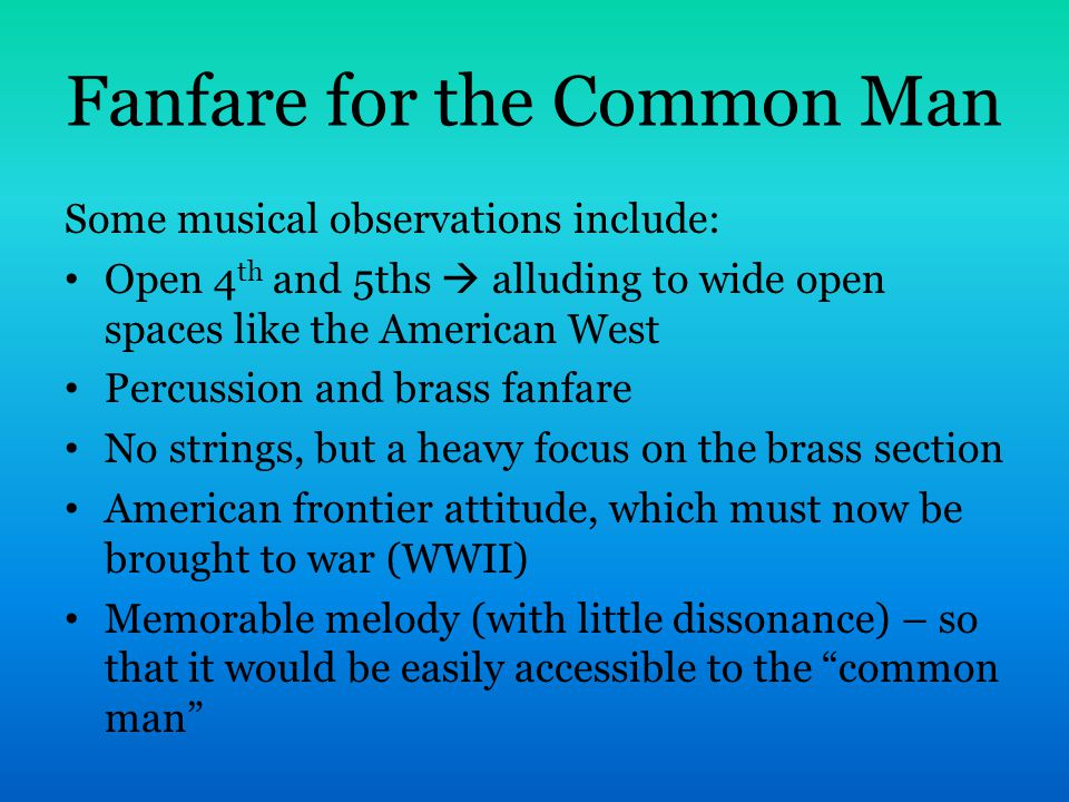 Fanfare for the Common Man Some musical observations include: Open 4 th and 5ths  alluding to wide open spaces like the American West Percussion and