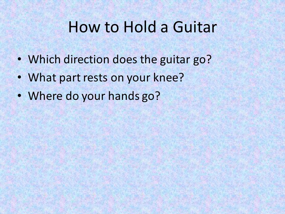 How to Hold a Guitar Which direction does the guitar go.