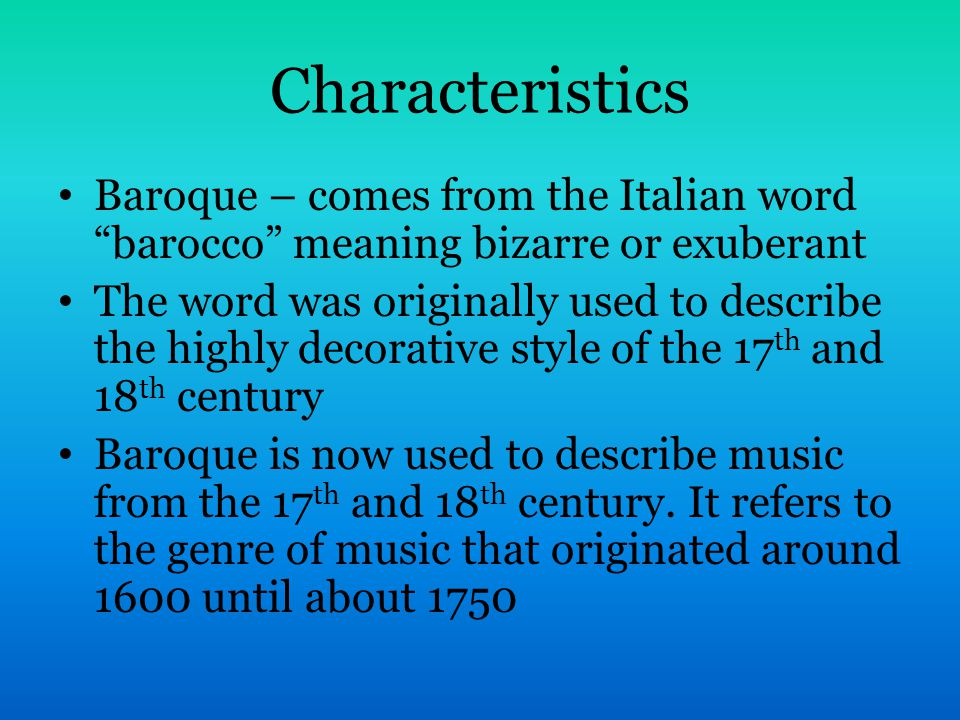 Characteristics Baroque – comes from the Italian word barocco meaning bizarre or exuberant The word was originally used to describe the highly decorative style of the 17 th and 18 th century Baroque is now used to describe music from the 17 th and 18 th century.