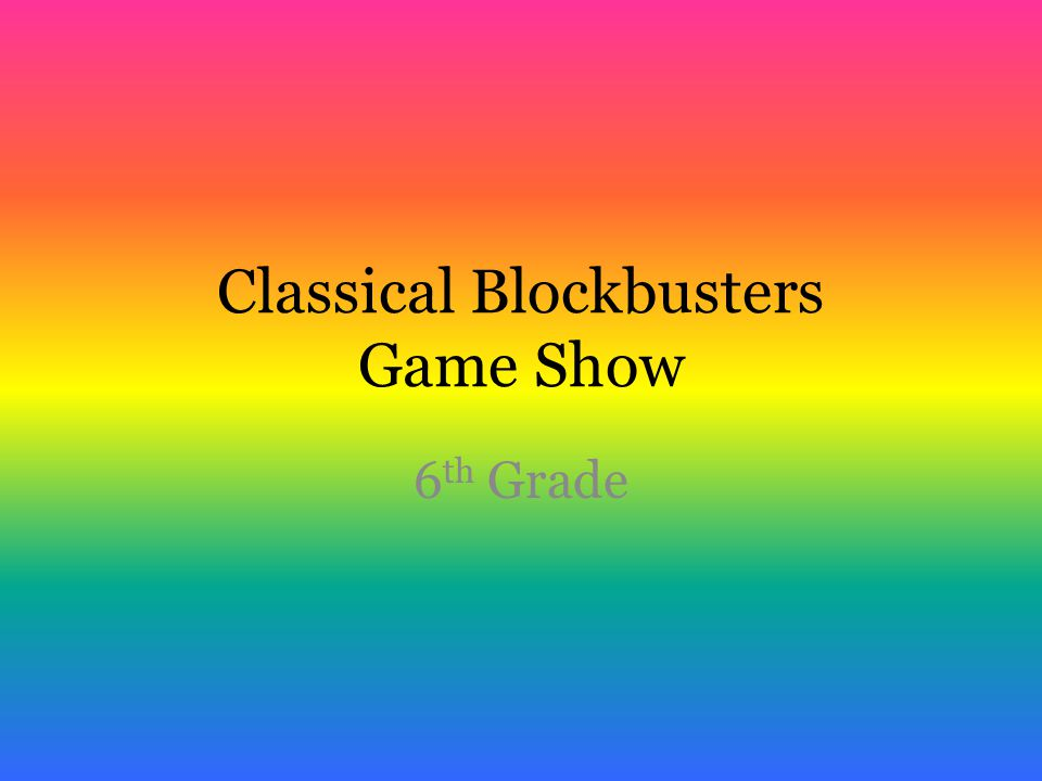 Classical Blockbusters Game Show 6 th Grade