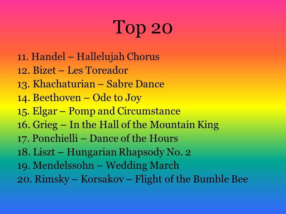 Top 10 1.Beethoven – 5 th Symphony 2.Tchaikovsky – 1812 Overture 3.Mozart – Eine Kleine Nachtmusik 4.Bach – Toccata and Fugue 5.Rossini – William Tell Overture 6.Pachabel – Canon in D Major 7.Strauss – Blue Danube 8.Orff – O Fortuna 9.Strauss – Also Sprach 10.Offenbach – Internal Gallop