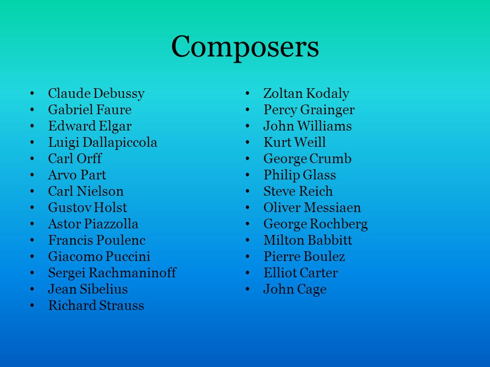 Composers Claude Debussy Gabriel Faure Edward Elgar Luigi Dallapiccola Carl Orff Arvo Part Carl Nielson Gustov Holst Astor Piazzolla Francis Poulenc Giacomo Puccini Sergei Rachmaninoff Jean Sibelius Richard Strauss Zoltan Kodaly Percy Grainger John Williams Kurt Weill George Crumb Philip Glass Steve Reich Oliver Messiaen George Rochberg Milton Babbitt Pierre Boulez Elliot Carter John Cage
