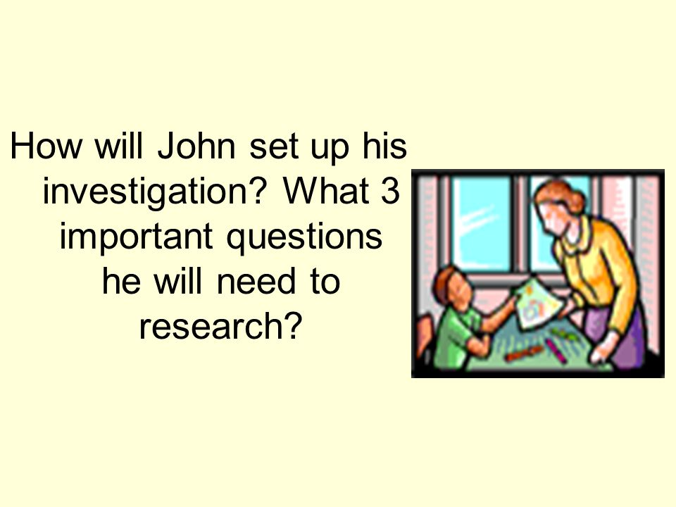 How will John set up his investigation? What 3 important questions he will need to research?