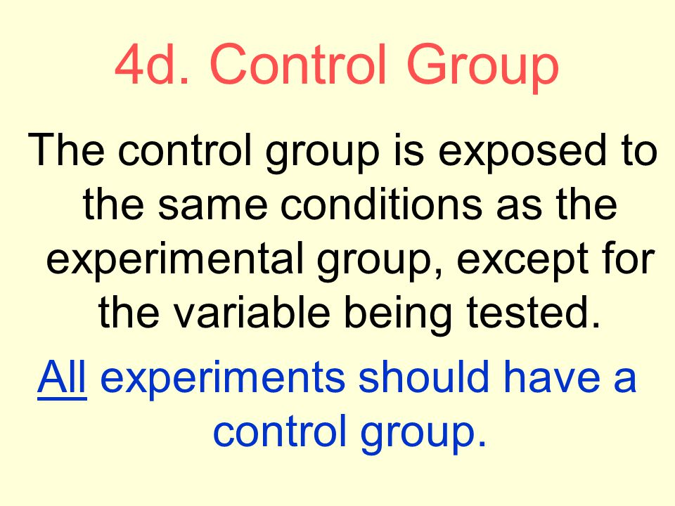 4d. Control Group The control group is exposed to the same conditions as the experimental group, except for the variable being tested. All experiments