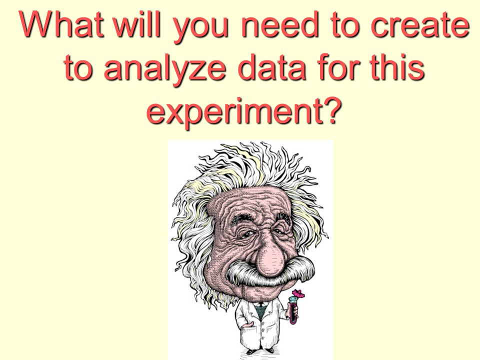 What will you need to create to analyze data for this experiment?
