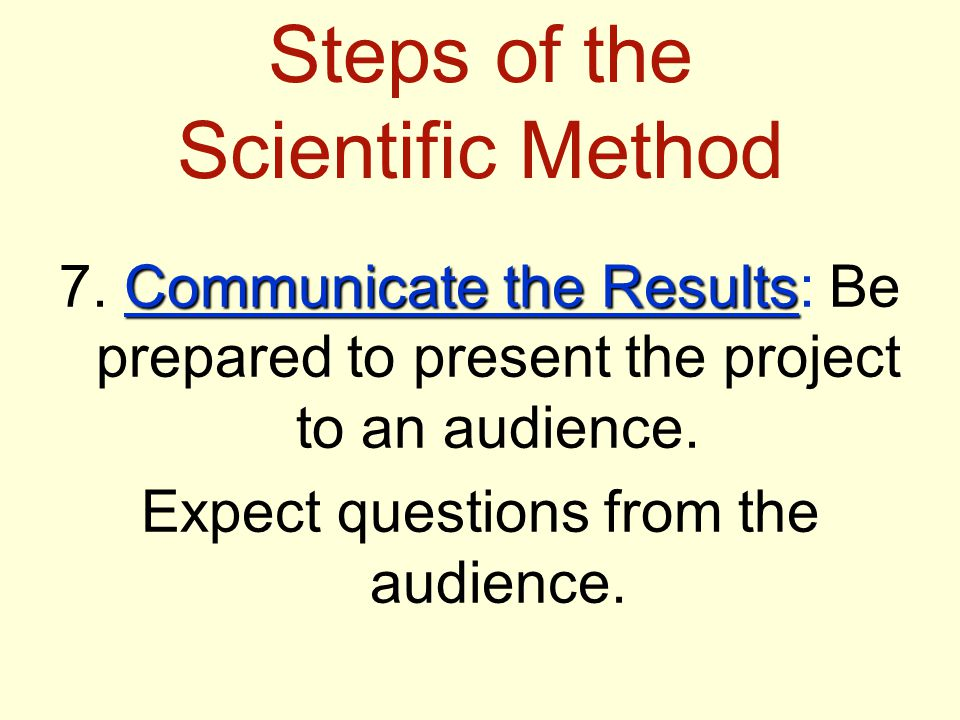 Steps of the Scientific Method Communicate the Results 7. Communicate the Results: Be prepared to present the project to an audience. Expect questions
