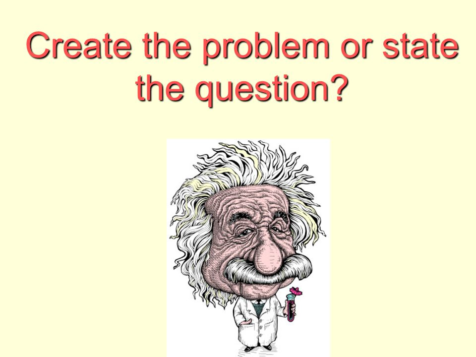 Create the problem or state the question?
