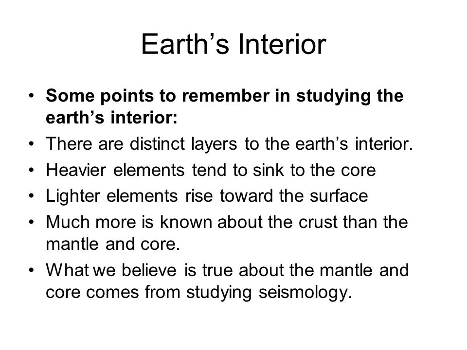 Earth's Interior Some points to remember in studying the earth's interior: There are distinct layers to the earth's interior. Heavier elements tend to