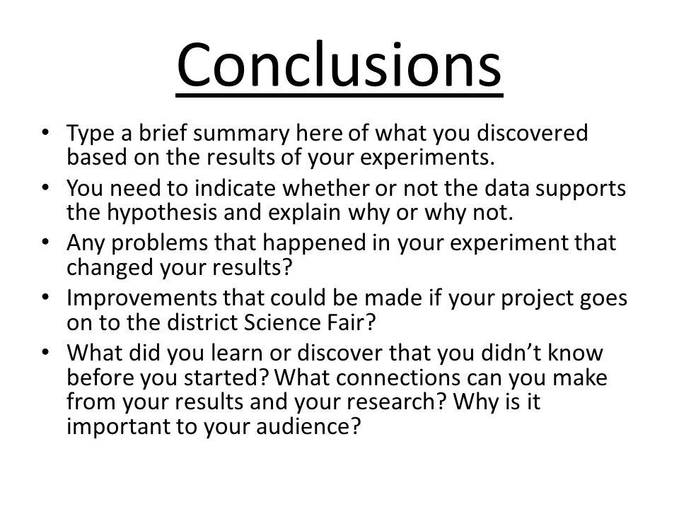 Conclusions Type a brief summary here of what you discovered based on the results of your experiments. You need to indicate whether or not the data su