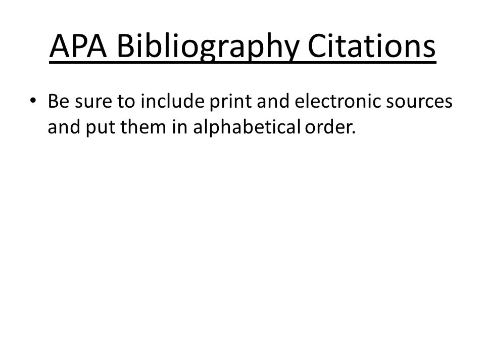 APA Bibliography Citations Be sure to include print and electronic sources and put them in alphabetical order.