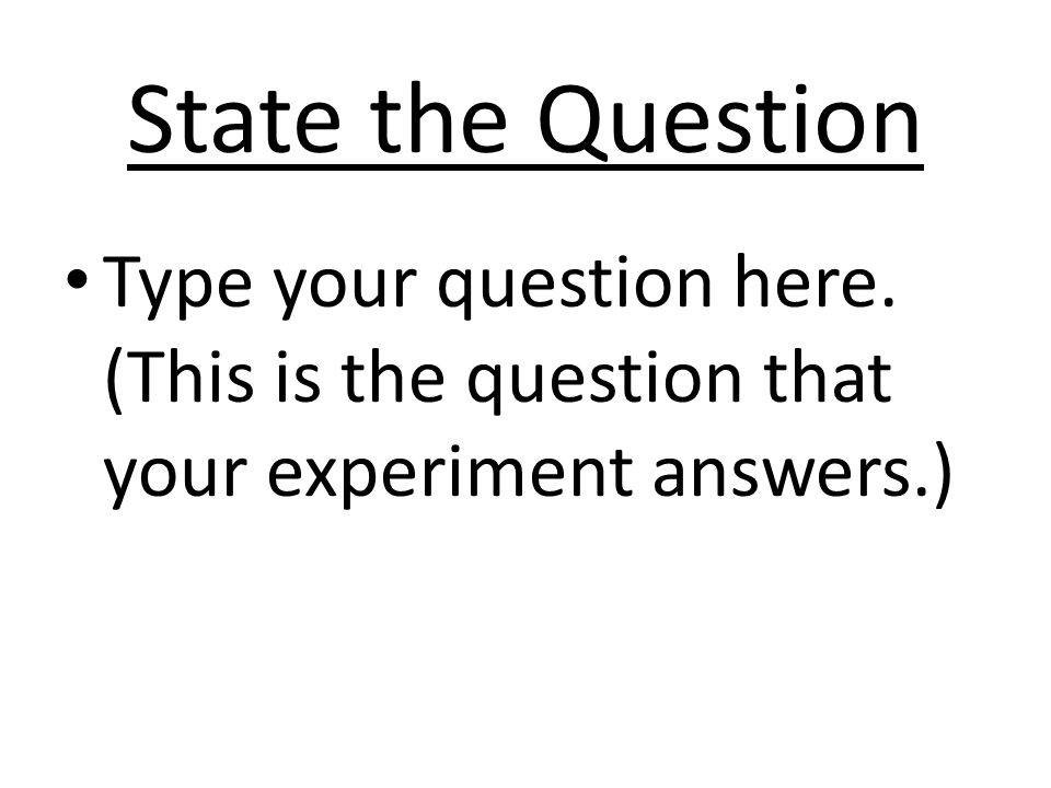 State the Question Type your question here. (This is the question that your experiment answers.)