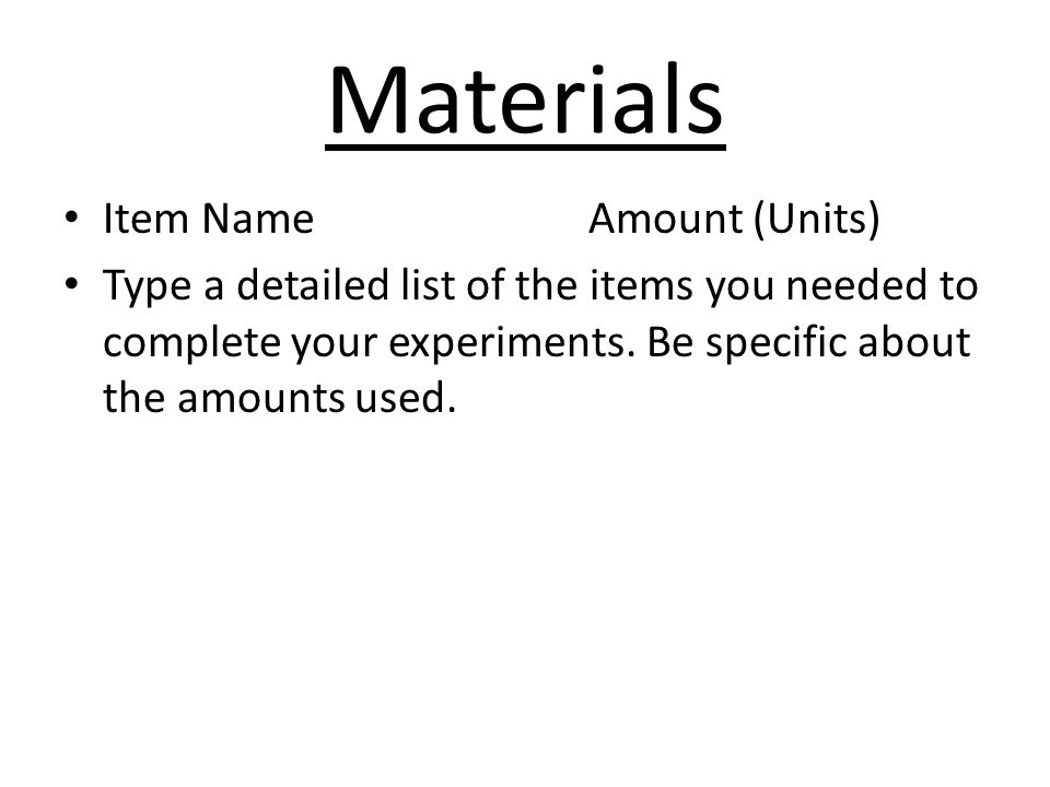 Materials Item NameAmount (Units) Type a detailed list of the items you needed to complete your experiments.