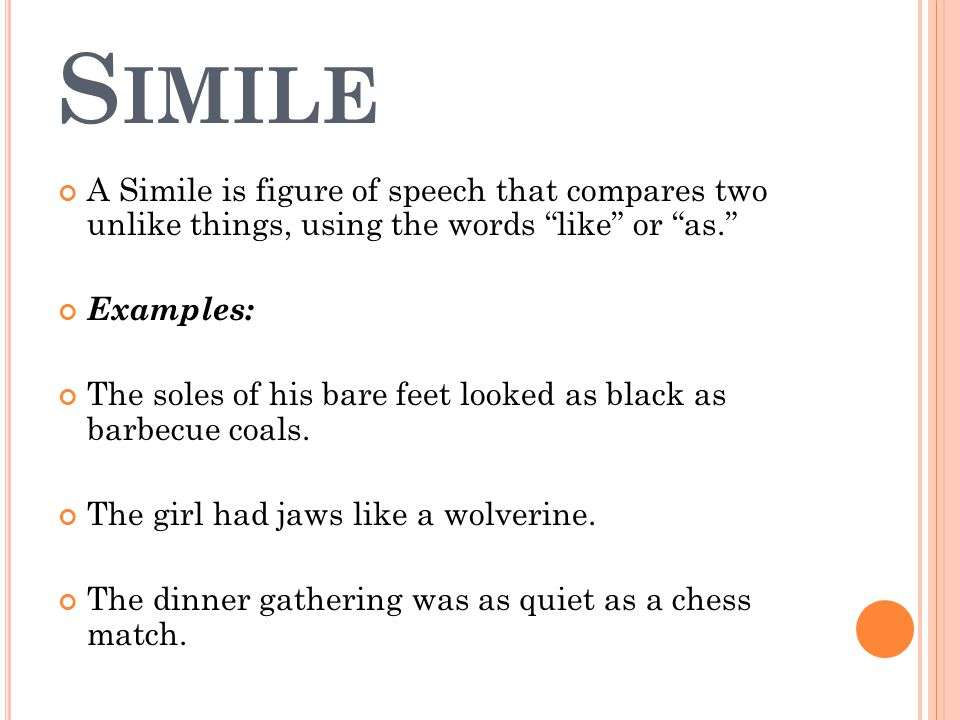 S IMILE A Simile is figure of speech that compares two unlike things, using the words like or as. Examples: The soles of his bare feet looked as black as barbecue coals.