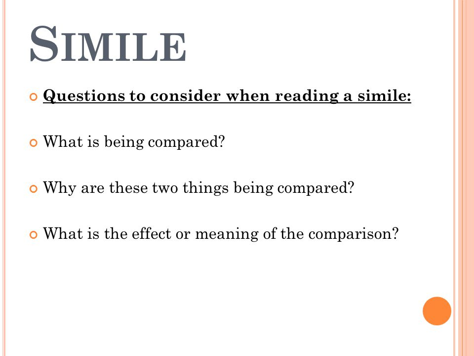 S IMILE Questions to consider when reading a simile: What is being compared.