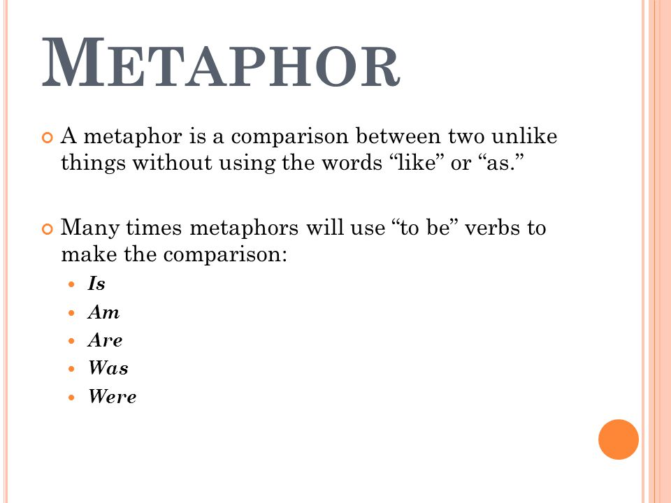 M ETAPHOR A metaphor is a comparison between two unlike things without using the words like or as. Many times metaphors will use to be verbs to make the comparison: Is Am Are Was Were