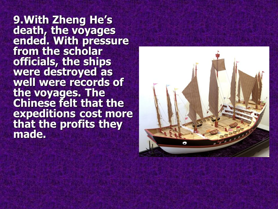 9.With Zheng He's death, the voyages ended. With pressure from the scholar officials, the ships were destroyed as well were records of the voyages. Th