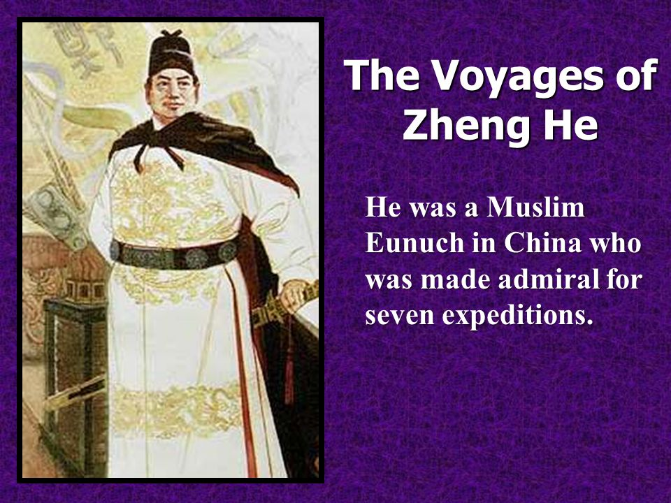 The Voyages of Zheng He He was a Muslim Eunuch in China who was made admiral for seven expeditions.