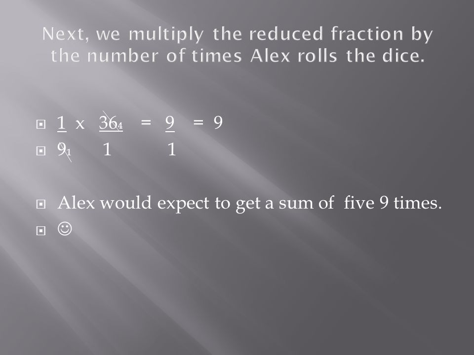  1 x 36 4 = 9 = 9  9 1 1 1  Alex would expect to get a sum of five 9 times. 