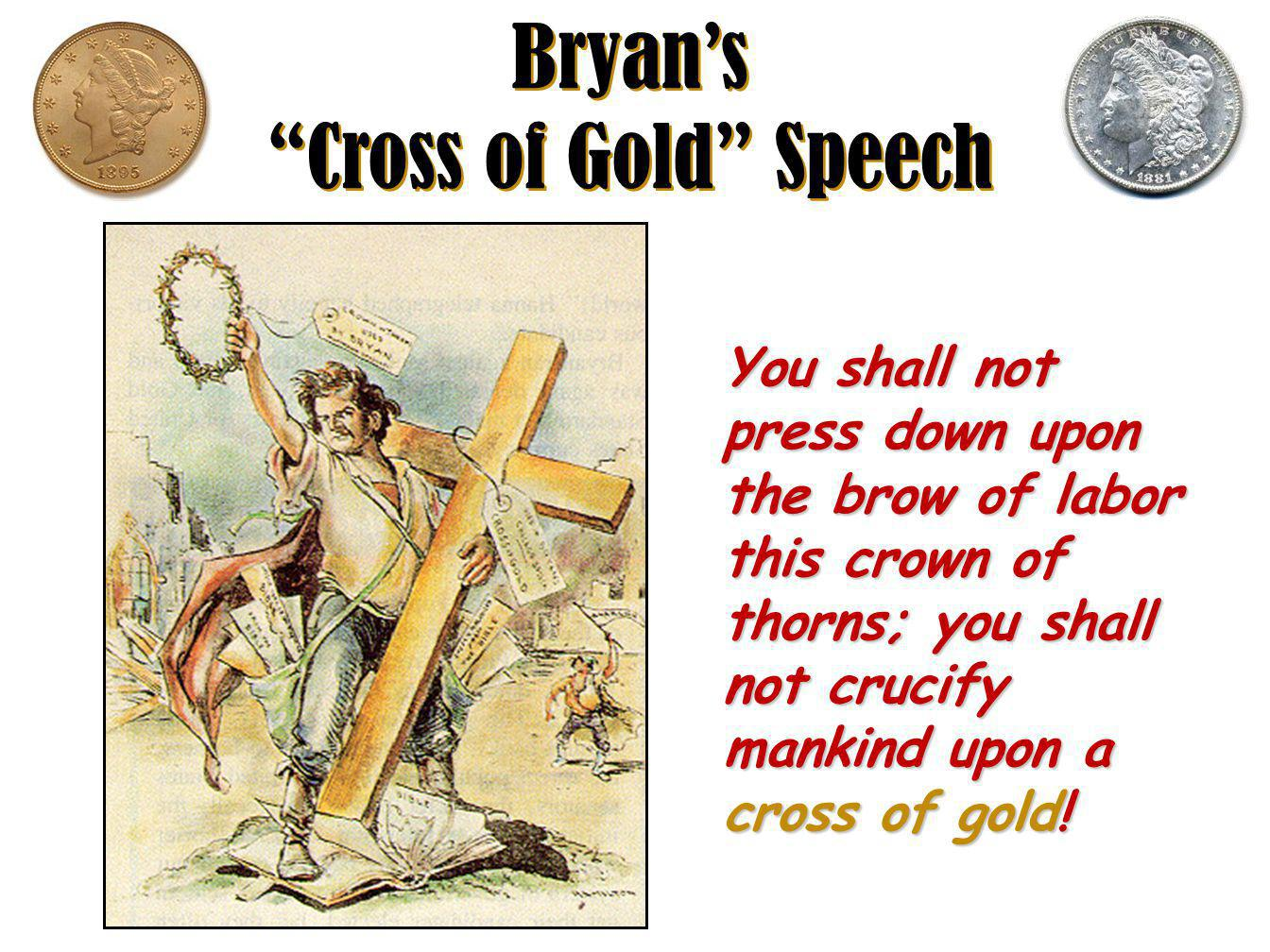 Bryan's Cross of Gold Speech You shall not press down upon the brow of labor this crown of thorns; you shall not crucify mankind upon a cross of gold!