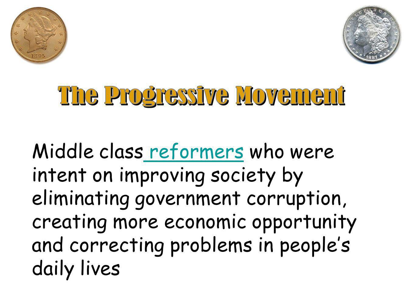 Middle class reformers who were intent on improving society by eliminating government corruption, creating more economic opportunity and correcting problems in people's daily lives reformers