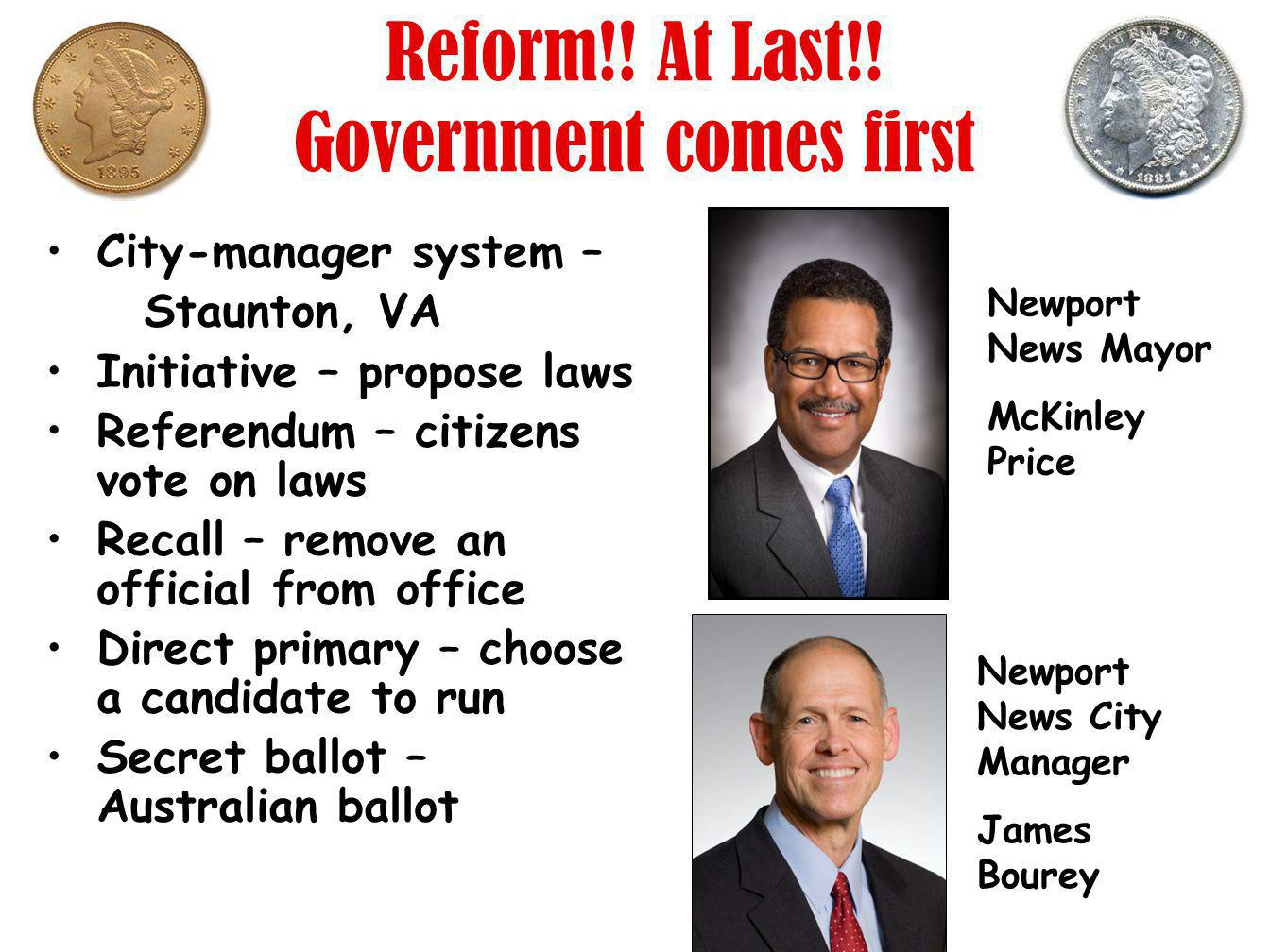 Reform!! At Last!! Government comes first City-manager system – Staunton, VA Initiative – propose laws Referendum – citizens vote on laws Recall – rem
