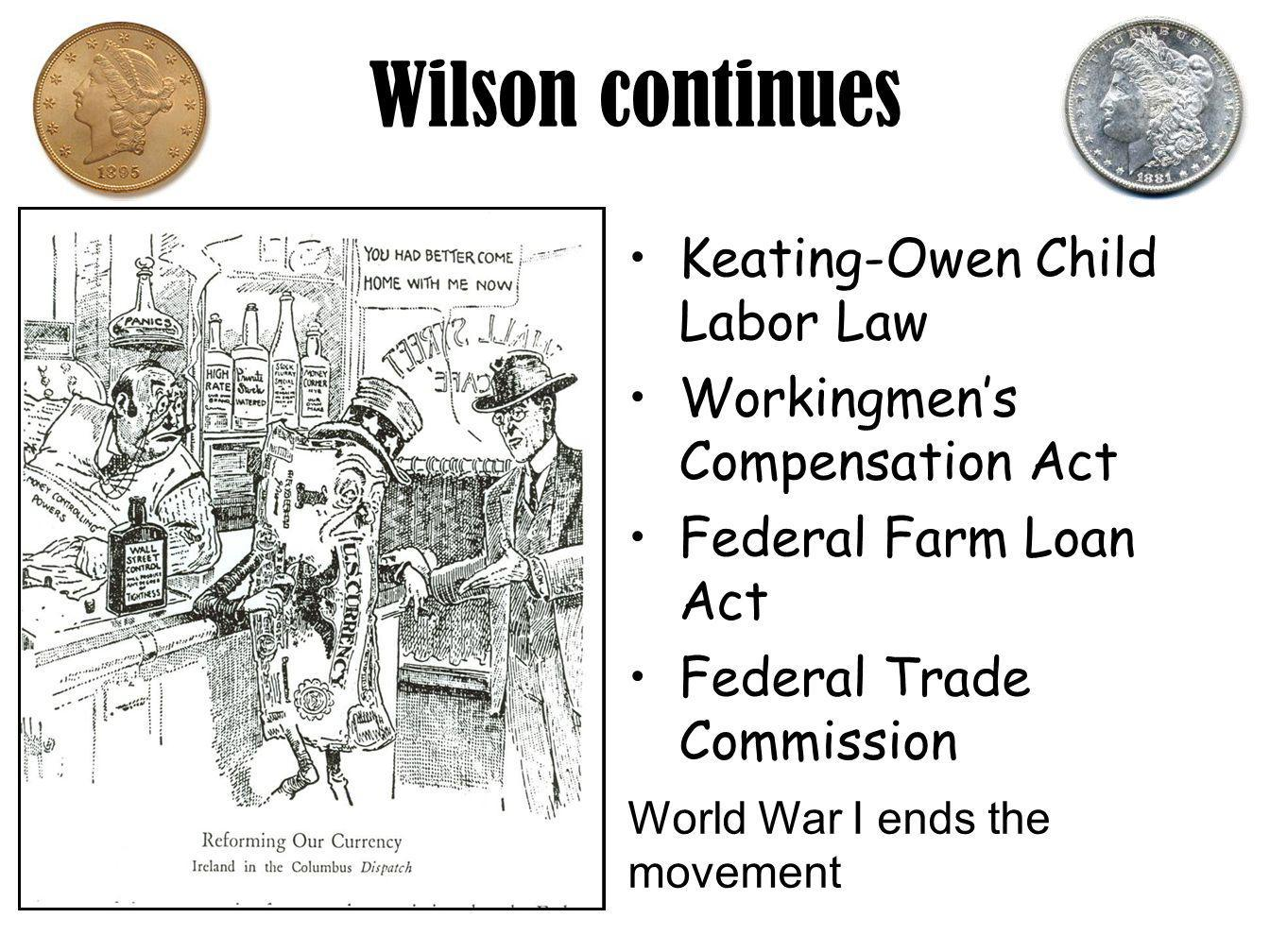 Wilson continues Keating-Owen Child Labor Law Workingmen's Compensation Act Federal Farm Loan Act Federal Trade Commission World War I ends the movement