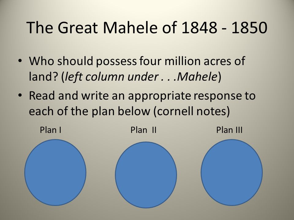 The Great Mahele of 1848 - 1850 Who should possess four million acres of land? (left column under...Mahele) Read and write an appropriate response to