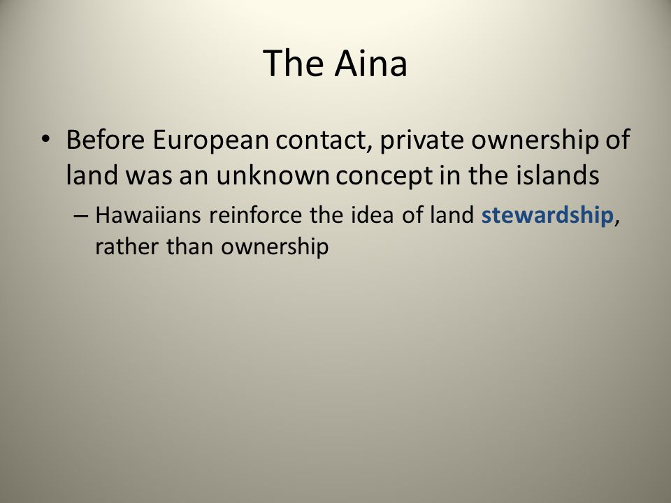 The Aina Before European contact, private ownership of land was an unknown concept in the islands – Hawaiians reinforce the idea of land stewardship,
