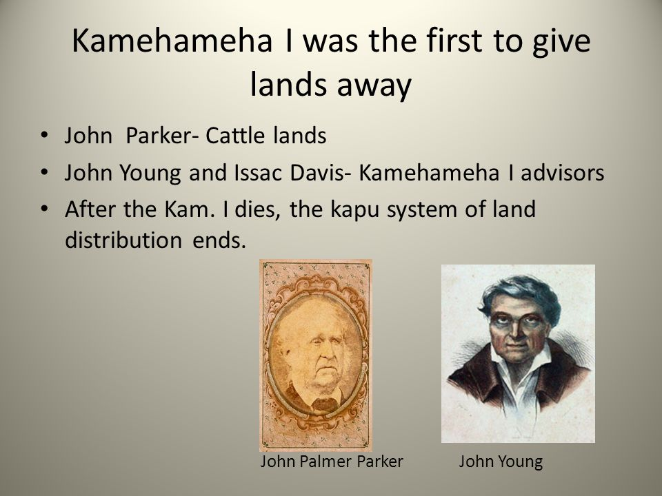 Kamehameha I was the first to give lands away John Parker- Cattle lands John Young and Issac Davis- Kamehameha I advisors After the Kam.
