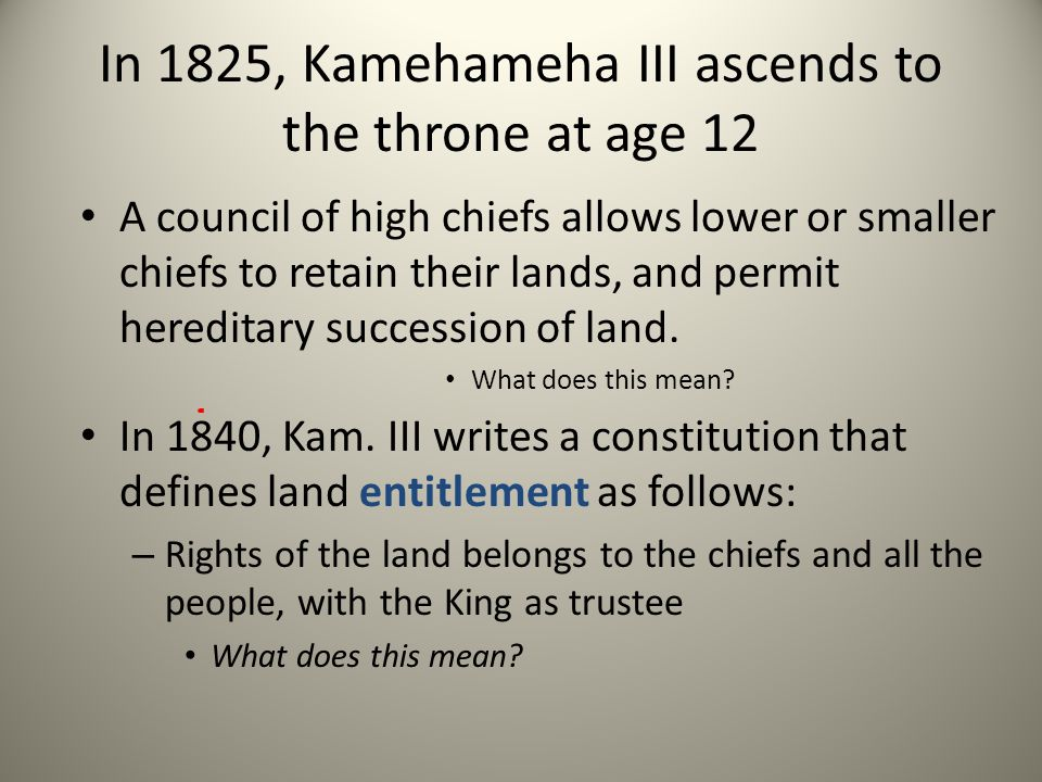 In 1825, Kamehameha III ascends to the throne at age 12 A council of high chiefs allows lower or smaller chiefs to retain their lands, and permit here