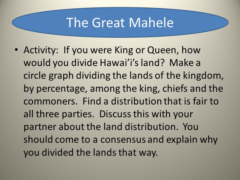 The Great Mahele Activity: If you were King or Queen, how would you divide Hawai'i's land? Make a circle graph dividing the lands of the kingdom, by p