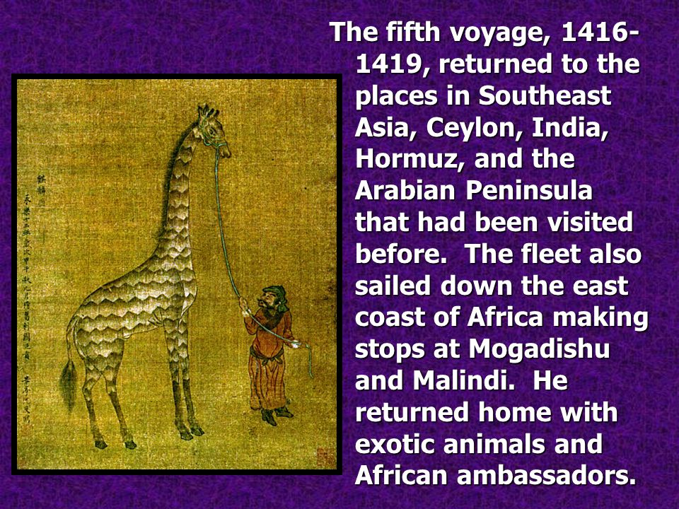 The fifth voyage, 1416- 1419, returned to the places in Southeast Asia, Ceylon, India, Hormuz, and the Arabian Peninsula that had been visited before.