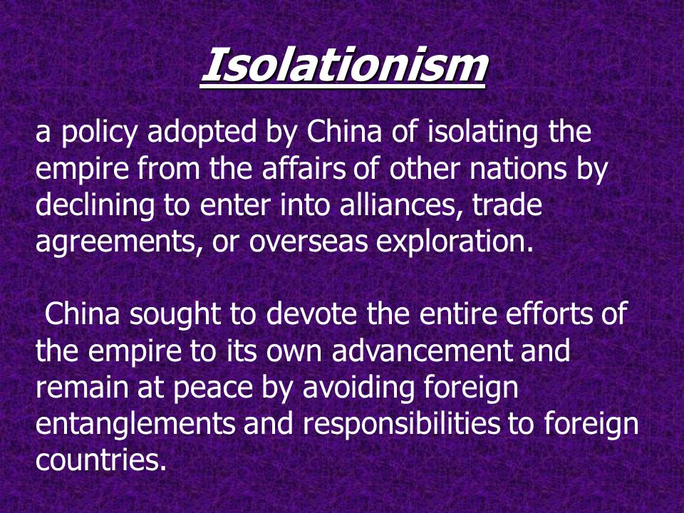Isolationism a policy adopted by China of isolating the empire from the affairs of other nations by declining to enter into alliances, trade agreements, or overseas exploration.