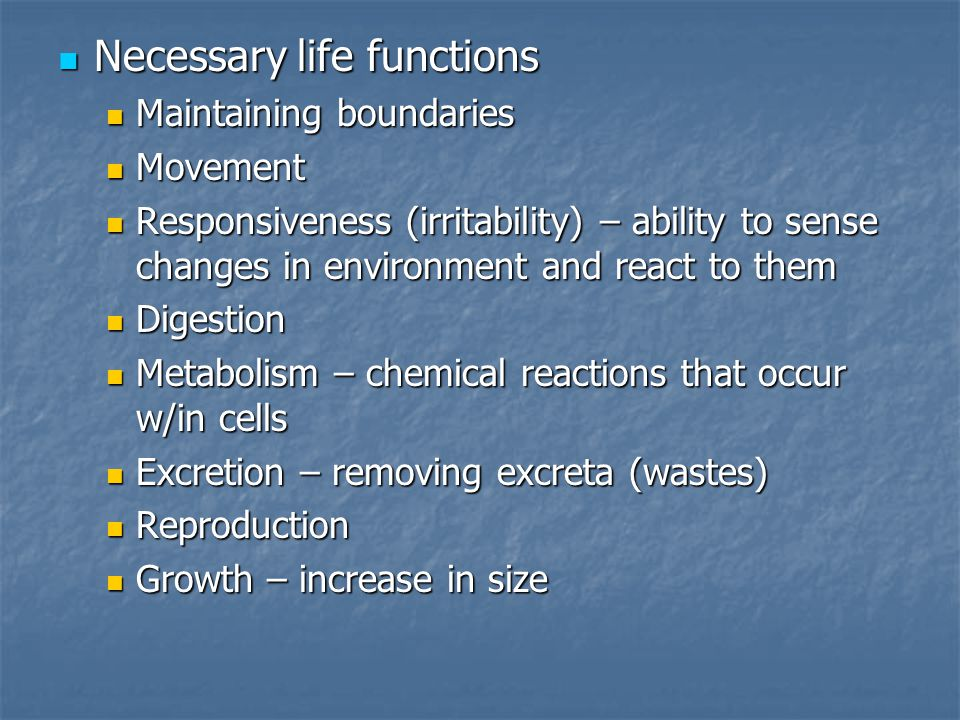 Necessary life functions Necessary life functions Maintaining boundaries Maintaining boundaries Movement Movement Responsiveness (irritability) – ability to sense changes in environment and react to them Responsiveness (irritability) – ability to sense changes in environment and react to them Digestion Digestion Metabolism – chemical reactions that occur w/in cells Metabolism – chemical reactions that occur w/in cells Excretion – removing excreta (wastes) Excretion – removing excreta (wastes) Reproduction Reproduction Growth – increase in size Growth – increase in size
