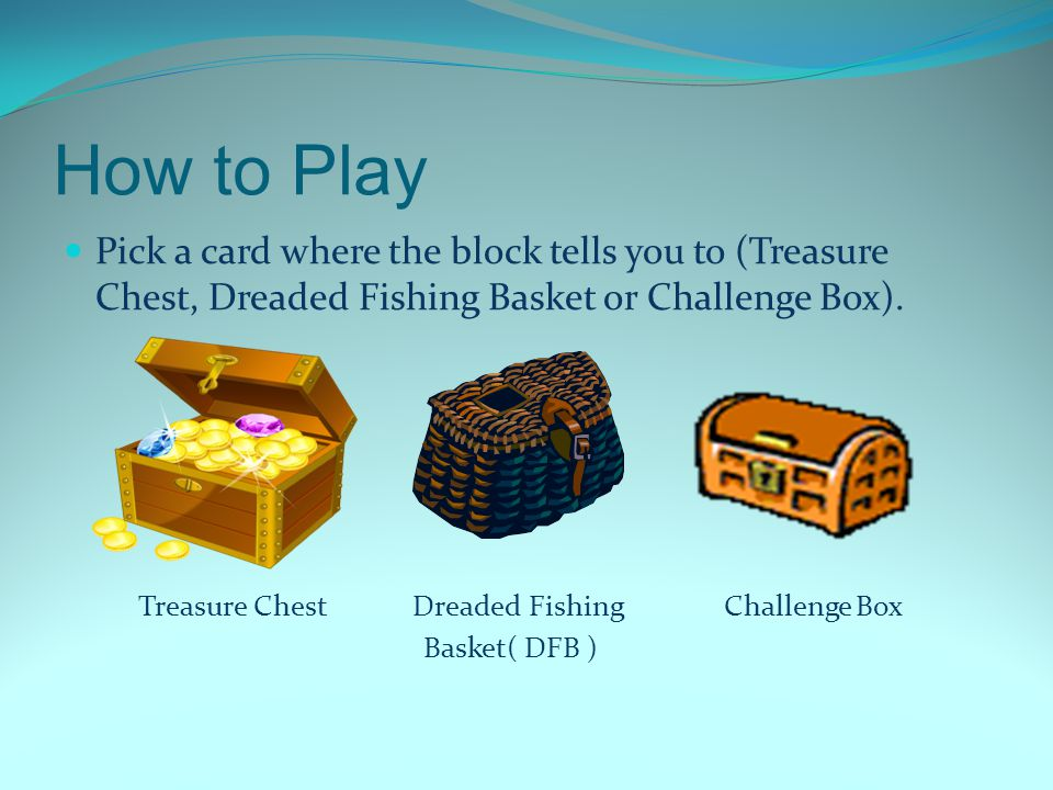 How to Play Pick a card where the block tells you to (Treasure Chest, Dreaded Fishing Basket or Challenge Box).