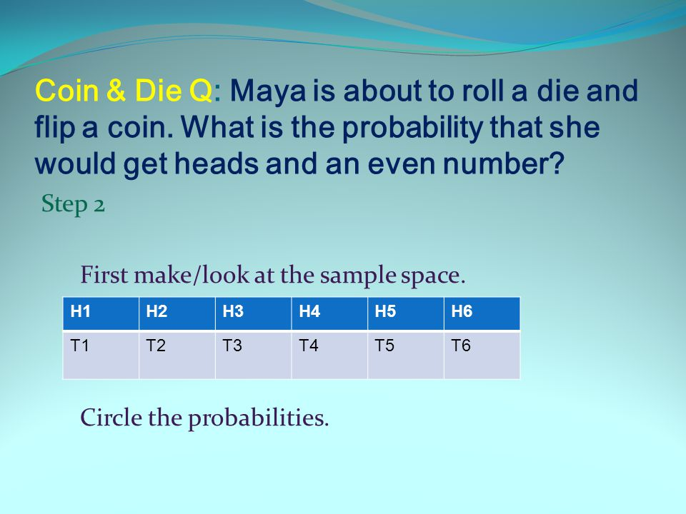 Coin & Die Q: Maya is about to roll a die and flip a coin. What is the probability that she would get heads and an even number? Step 1 First make/look