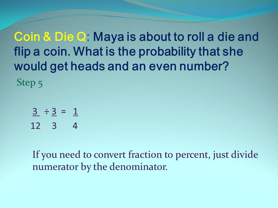 Coin & Die Q: Maya is about to roll a die and flip a coin.