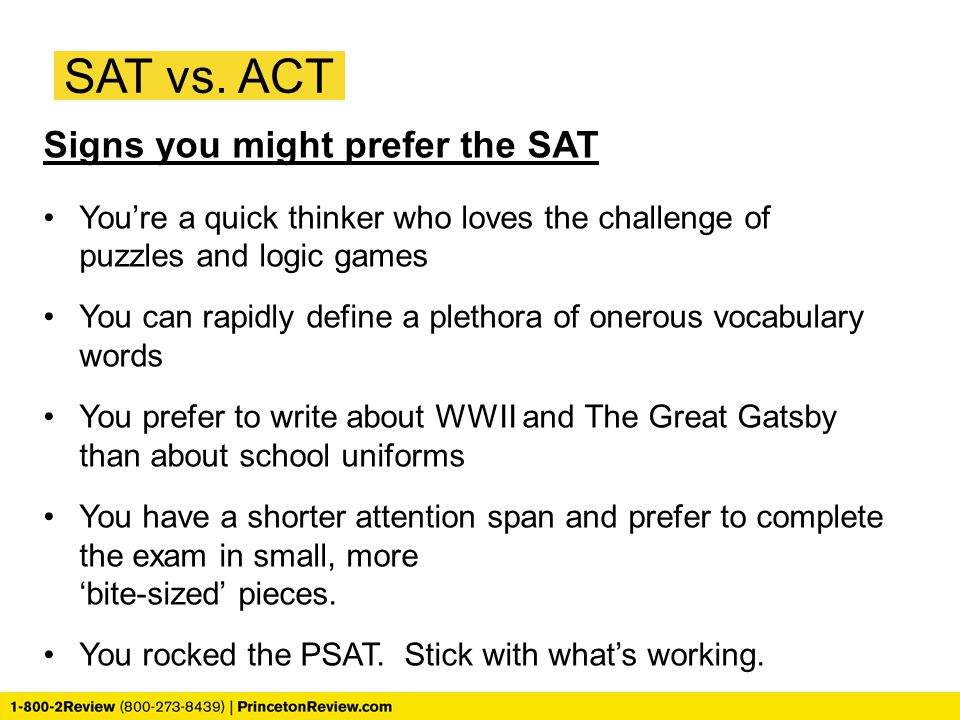 Signs you might prefer the SAT You're a quick thinker who loves the challenge of puzzles and logic games You can rapidly define a plethora of onerous
