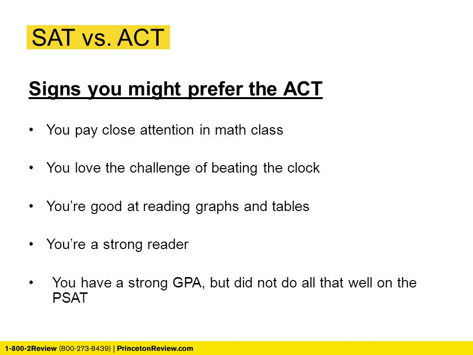 Signs you might prefer the ACT You pay close attention in math class You love the challenge of beating the clock You're good at reading graphs and tab
