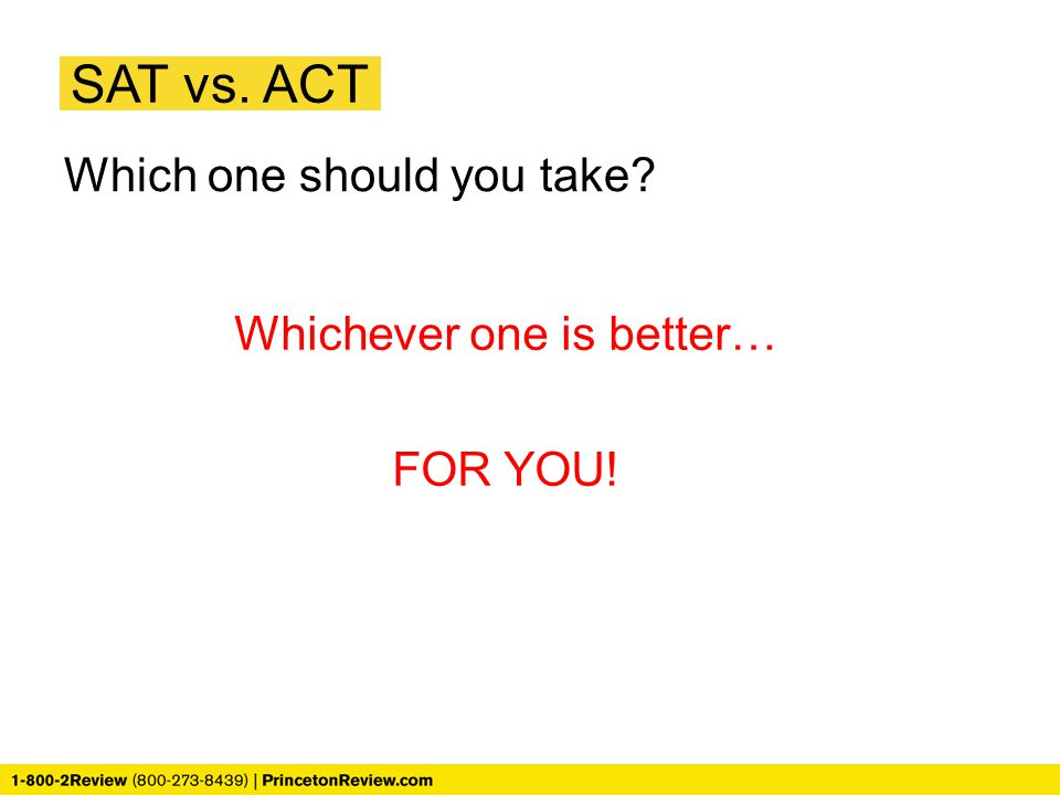 SAT vs. ACT Which one should you take? Whichever one is better… FOR YOU!