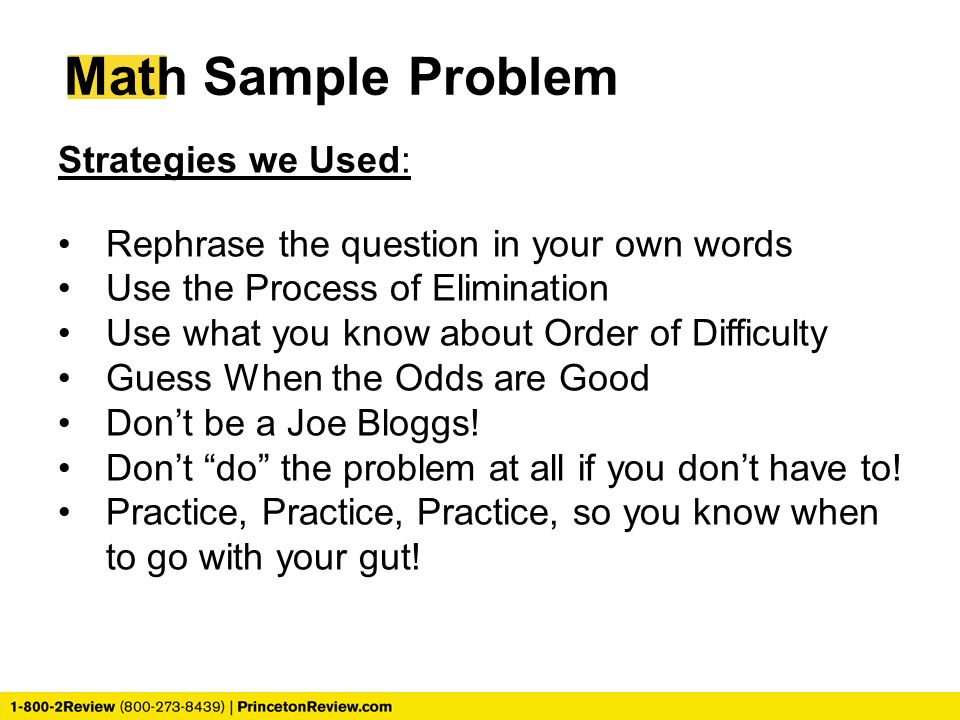 Math Sample Problem Strategies we Used: Rephrase the question in your own words Use the Process of Elimination Use what you know about Order of Diffic