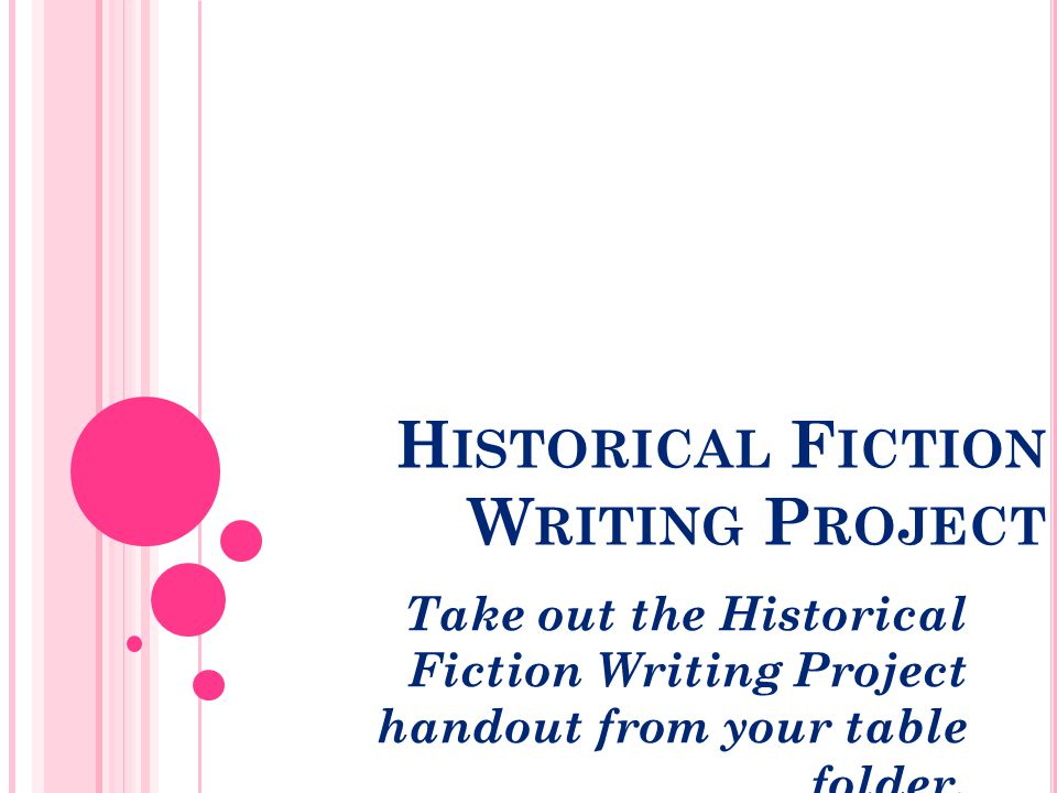 H ISTORICAL F ICTION W RITING P ROJECT Take out the Historical Fiction Writing Project handout from your table folder.