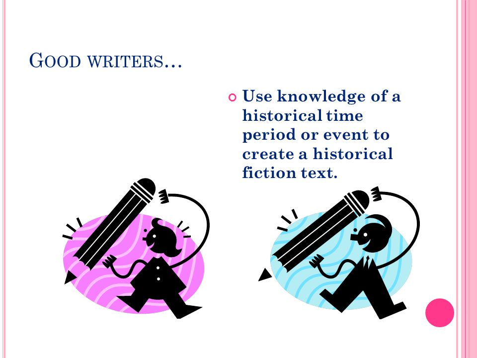 G OOD WRITERS … Use knowledge of a historical time period or event to create a historical fiction text.