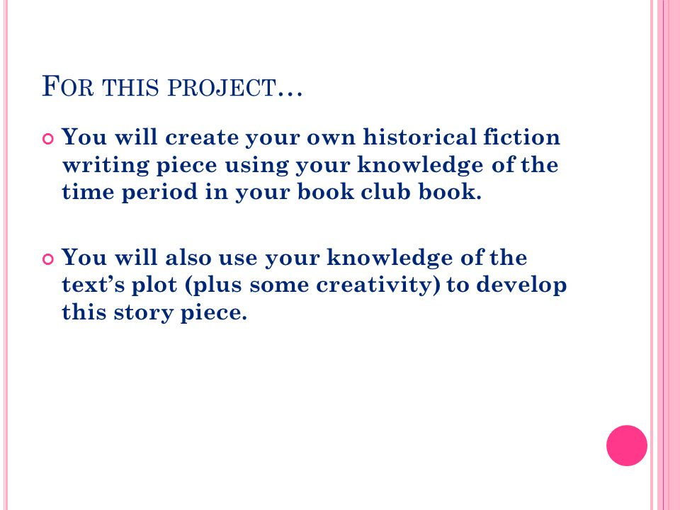 F OR THIS PROJECT … You will create your own historical fiction writing piece using your knowledge of the time period in your book club book.